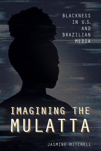 Imagining the Mulatta: Blackness in U.S. and Brazilian Media (Hardback)