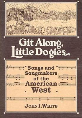 GIT ALONG LITTLE DOGIES: SONGS AND SONGMAKERS OF THE AMERICAN WEST - Music in American Life (Paperback)