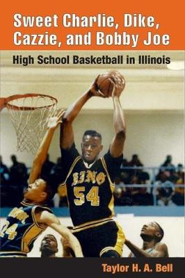 Sweet Charlie, Dike, Cazzie, and Bobby Joe: HIGH SCHOOL BASKETBALL IN ILLINOIS (Paperback)
