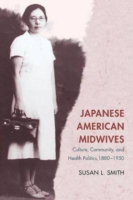 Japanese American Midwives: Culture, Community, and Health Politics, 1880-1950 - Asian American Experience (Paperback)