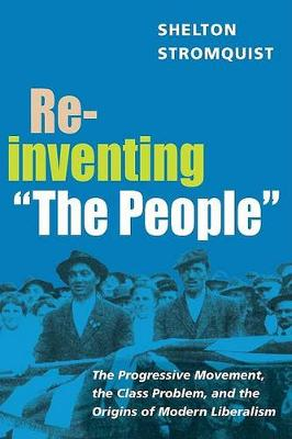 """Reinventing """"The People"""": The Progressive Movement, the Class Problem, and the Origins of Modern Liberalism - Working Class in American History (Paperback)"""