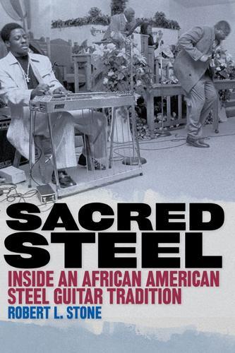 Sacred Steel: Inside an African American Steel Guitar Tradition (Paperback)