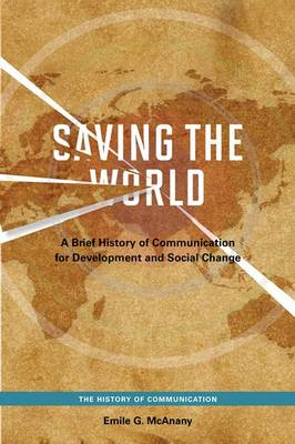 Saving the World: A Brief History of Communication for Devleopment and Social Change - History of Communication (Paperback)