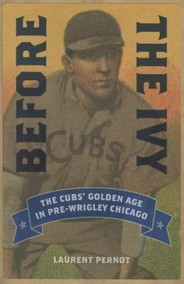 Before the Ivy: The Cubs' Golden Age in Pre-Wrigley Chicago (Paperback)