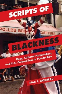 Scripts of Blackness: Race, Cultural Nationalism, and U.S. Colonialism in Puerto Rico - Global Studies of the United States (Paperback)