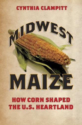 Midwest Maize: How Corn Shaped the U.S. Heartland - Heartland Foodways (Paperback)