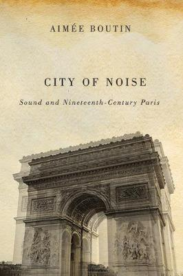City of Noise: Sound and Nineteenth-Century Paris - Studies in Sensory History (Paperback)