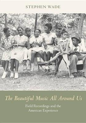 The Beautiful Music All Around Us: Field Recordings and the American Experience - Music in American Life (Paperback)