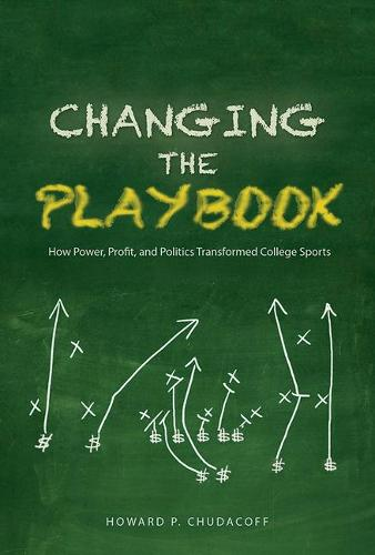 Changing the Playbook: How Power, Profit, and Politics Transformed College Sports - Sport and Society (Paperback)
