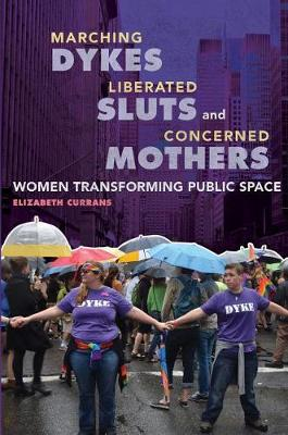 Marching Dykes, Liberated Sluts, and Concerned Mothers: Women Transforming Public Space (Paperback)