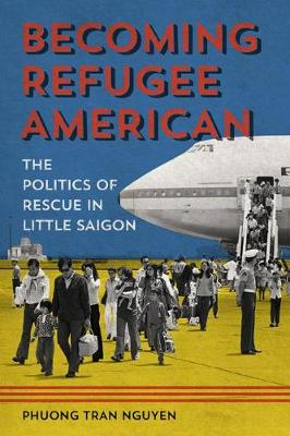 Becoming Refugee American: The Politics of Rescue in Little Saigon - Asian American Experience (Paperback)