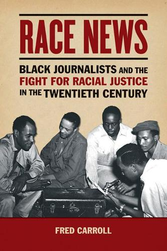 Race News: Black Journalists and the Fight for Racial Justice in the Twentieth Century - History of Communication (Paperback)
