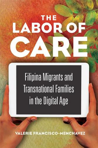 The Labor of Care: Filipina Migrants and Transnational Families in the Digital Age - Asian American Experience (Paperback)