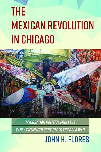 The Mexican Revolution in Chicago: Immigration Politics from the Early Twentieth Century to the Cold War - Latinos in Chicago and Midwest (Paperback)