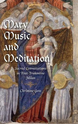 Mary, Music, and Meditation: Sacred Conversations in Post-Tridentine Milan - Music and the Early Modern Imagination (Hardback)