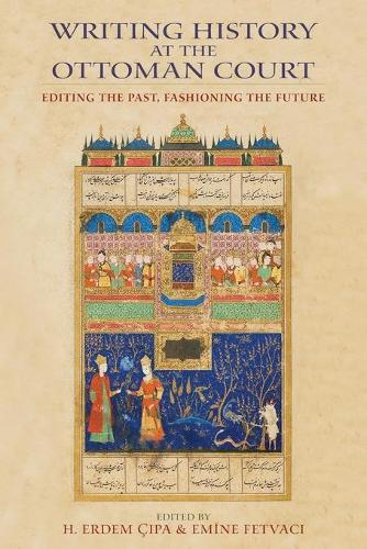 Writing History at the Ottoman Court: Editing the Past, Fashioning the Future (Paperback)
