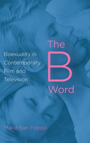 The B Word: Bisexuality in Contemporary Film and Television (Hardback)