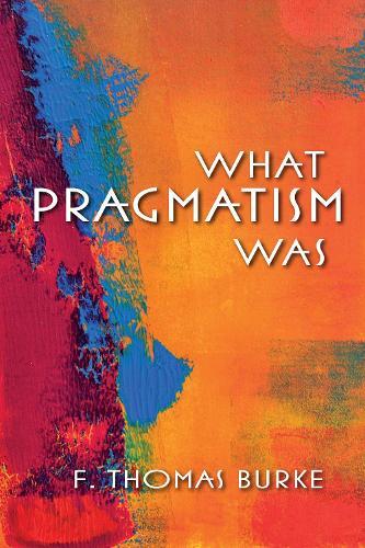 What Pragmatism Was - American Philosophy (Hardback)