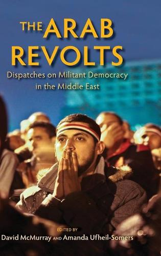 The Arab Revolts: Dispatches on Militant Democracy in the Middle East - Public Cultures of the Middle East and North Africa (Hardback)