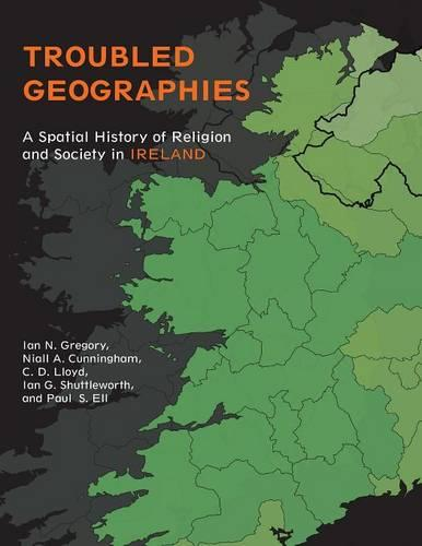 Troubled Geographies: A Spatial History of Religion and Society in Ireland - The Spatial Humanities (Paperback)
