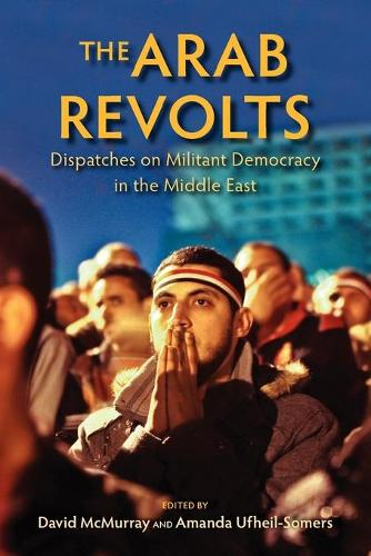 The Arab Revolts: Dispatches on Militant Democracy in the Middle East - Public Cultures of the Middle East and North Africa (Paperback)
