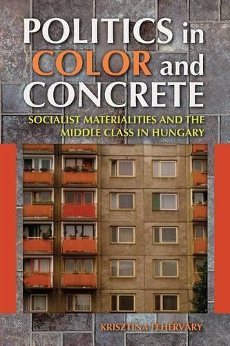Politics in Color and Concrete: Socialist Materialities and the Middle Class in Hungary - New Anthropologies of Europe (Paperback)