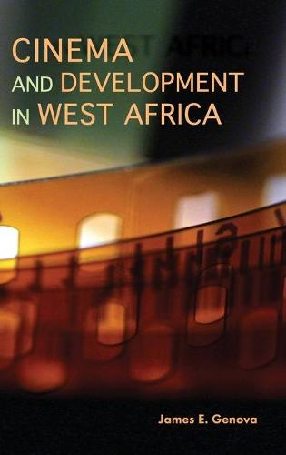 Cinema and Development in West Africa: Film as a Vehicle for Liberation (Hardback)