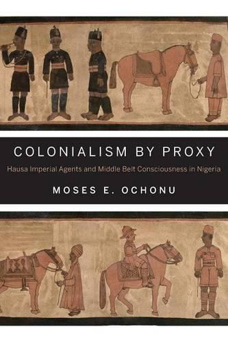 Colonialism by Proxy: Hausa Imperial Agents and Middle Belt Consciousness in Nigeria (Paperback)