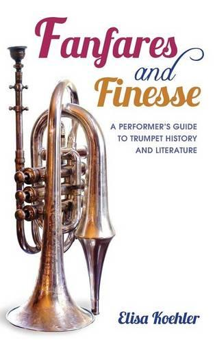 Fanfares and Finesse: A Performer's Guide to Trumpet History and Literature (Hardback)