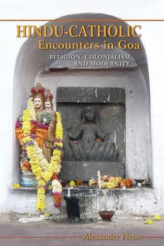 Hindu-Catholic Encounters in Goa: Religion, Colonialism, and Modernity (Paperback)