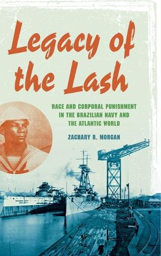 Legacy of the Lash: Race and Corporal Punishment in the Brazilian Navy and the Atlantic World - Blacks in the Diaspora (Hardback)