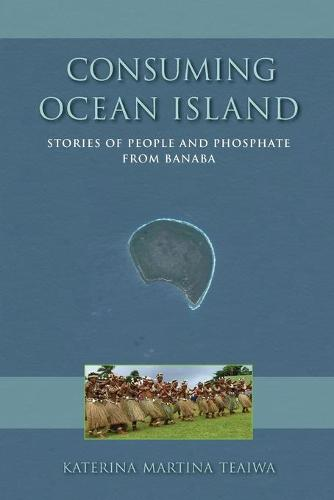 Consuming Ocean Island: Stories of People and Phosphate from Banaba - Tracking Globalization (Paperback)
