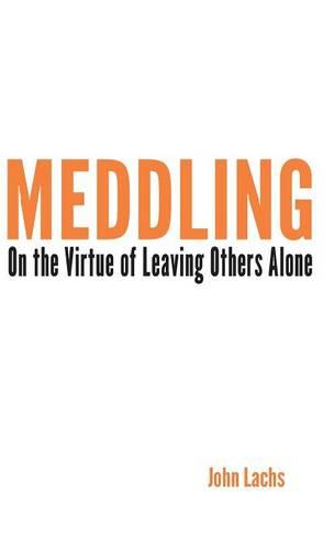 Meddling: On the Virtue of Leaving Others Alone - American Philosophy (Hardback)