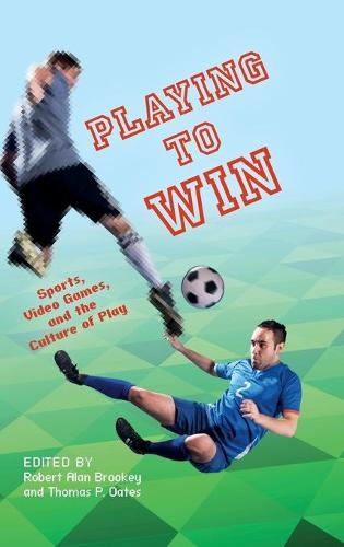 Playing to Win: Sports, Video Games, and the Culture of Play - Digital Game Studies (Hardback)