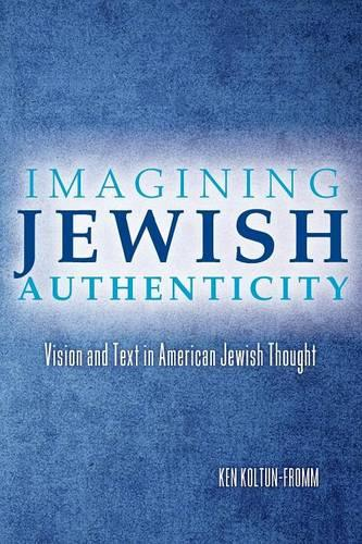 Imagining Jewish Authenticity: Vision and Text in American Jewish Thought (Paperback)