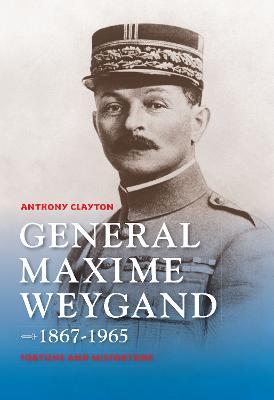 General Maxime Weygand, 1867-1965: Fortune and Misfortune (Hardback)