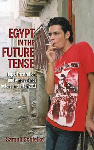 Egypt in the Future Tense: Hope, Frustration, and Ambivalence before and after 2011 - Public Cultures of the Middle East and North Africa (Hardback)