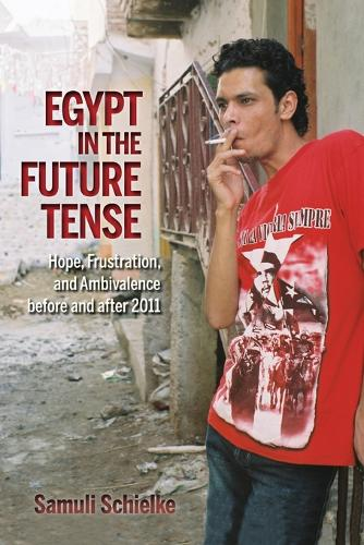 Egypt in the Future Tense: Hope, Frustration, and Ambivalence before and after 2011 - Public Cultures of the Middle East and North Africa (Paperback)