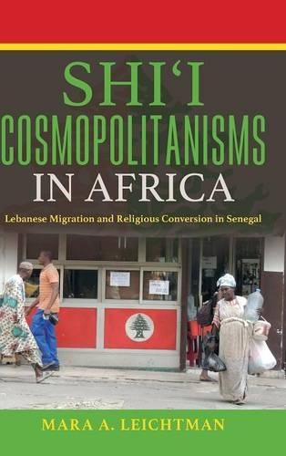 Shi'i Cosmopolitanisms in Africa: Lebanese Migration and Religious Conversion in Senegal - Public Cultures of the Middle East and North Africa (Hardback)