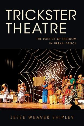 Trickster Theatre: The Poetics of Freedom in Urban Africa - African Expressive Cultures (Paperback)