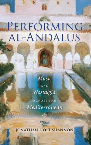 Performing al-Andalus: Music and Nostalgia across the Mediterranean - Public Cultures of the Middle East and North Africa (Hardback)