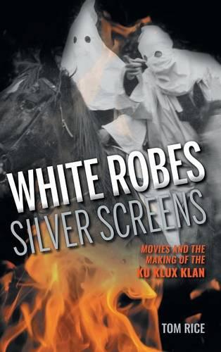White Robes, Silver Screens: Movies and the Making of the Ku Klux Klan (Hardback)