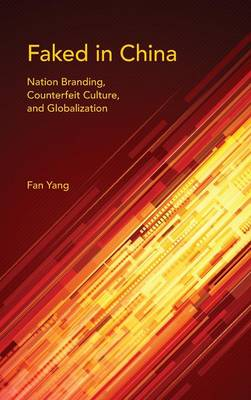 Faked in China: Nation Branding, Counterfeit Culture, and Globalization - Framing the Global (Hardback)