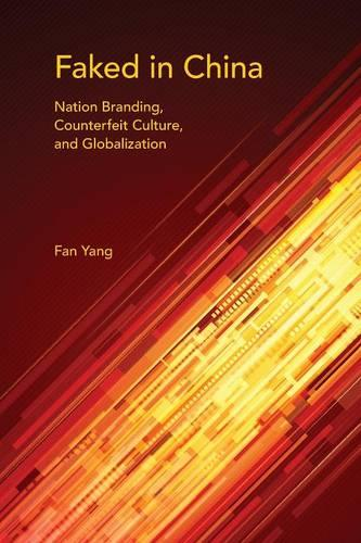 Faked in China: Nation Branding, Counterfeit Culture, and Globalization - Framing the Global (Paperback)
