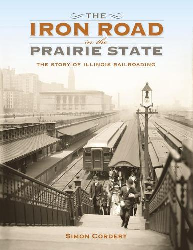 The Iron Road in the Prairie State: The Story of Illinois Railroading - Railroads Past and Present (Hardback)