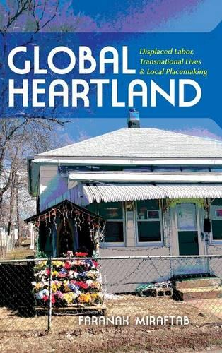 Global Heartland: Displaced Labor, Transnational Lives, and Local Placemaking - Framing the Global (Hardback)