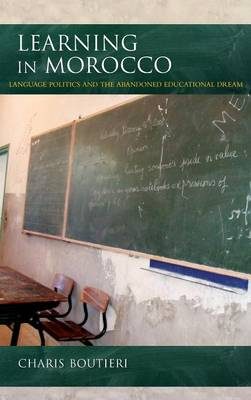 Learning in Morocco: Language Politics and the Abandoned Educational Dream - Public Cultures of the Middle East and North Africa (Hardback)