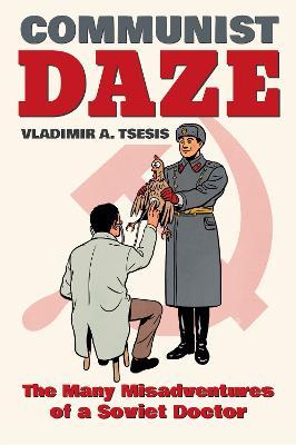 Communist Daze: The Many Misadventures of a Soviet Doctor (Hardback)