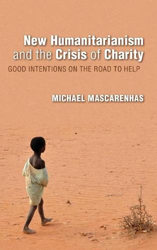 New Humanitarianism and the Crisis of Charity: Good Intentions on the Road to Help - Framing the Global (Hardback)