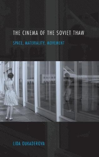 The Cinema of the Soviet Thaw: Space, Materiality, Movement (Hardback)